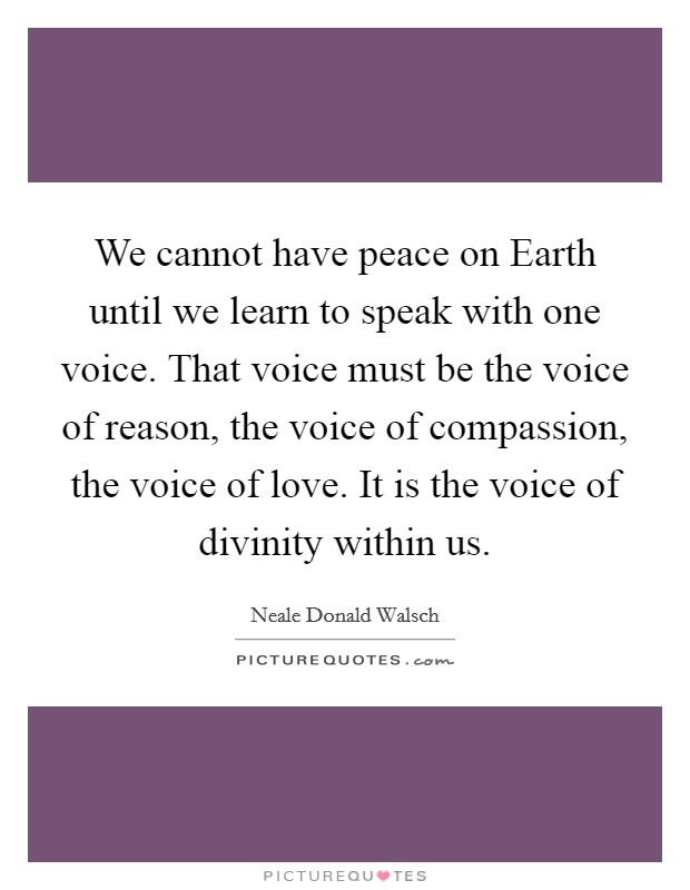 We cannot have peace on Earth until we learn to speak with one voice. That voice must be the voice of reason, the voice of compassion, the voice of love. It is the voice of divinity within us Picture Quote #1