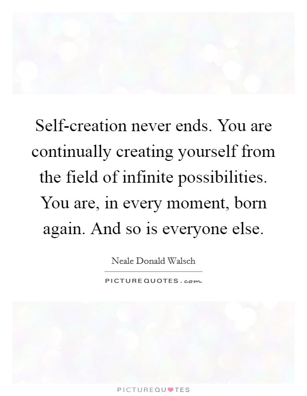 Self-creation never ends. You are continually creating yourself from the field of infinite possibilities. You are, in every moment, born again. And so is everyone else Picture Quote #1