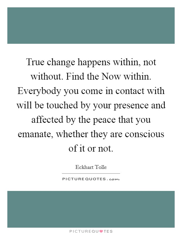 True change happens within, not without. Find the Now within. Everybody you come in contact with will be touched by your presence and affected by the peace that you emanate, whether they are conscious of it or not Picture Quote #1