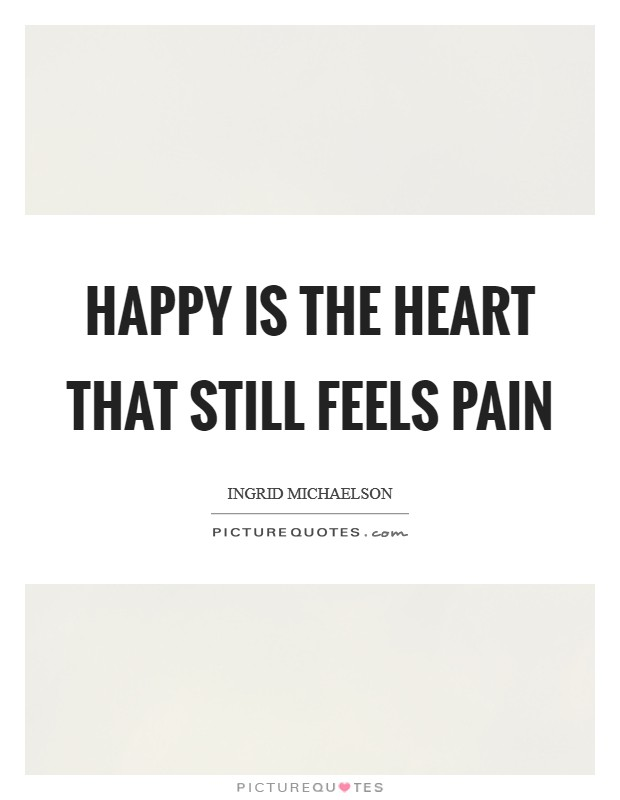 Happy is the Heart that still feels Pain Picture Quote #1