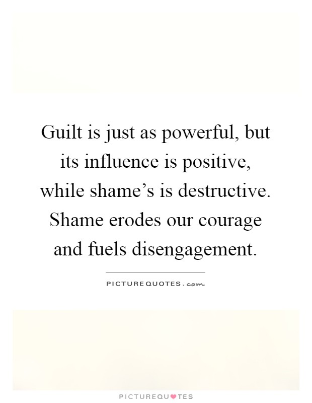 Guilt is just as powerful, but its influence is positive, while shame's is destructive. Shame erodes our courage and fuels disengagement Picture Quote #1