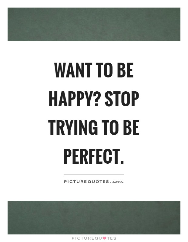 Want to be happy? Stop trying to be perfect Picture Quote #1