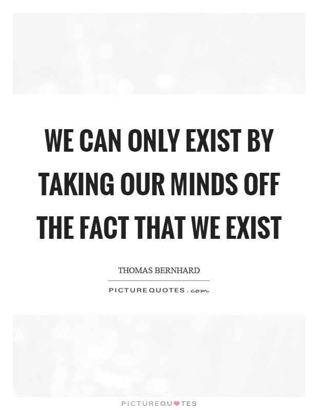 We Can Only Exist By Taking Our Minds Off The Fact That We Exist Picture Quote #1