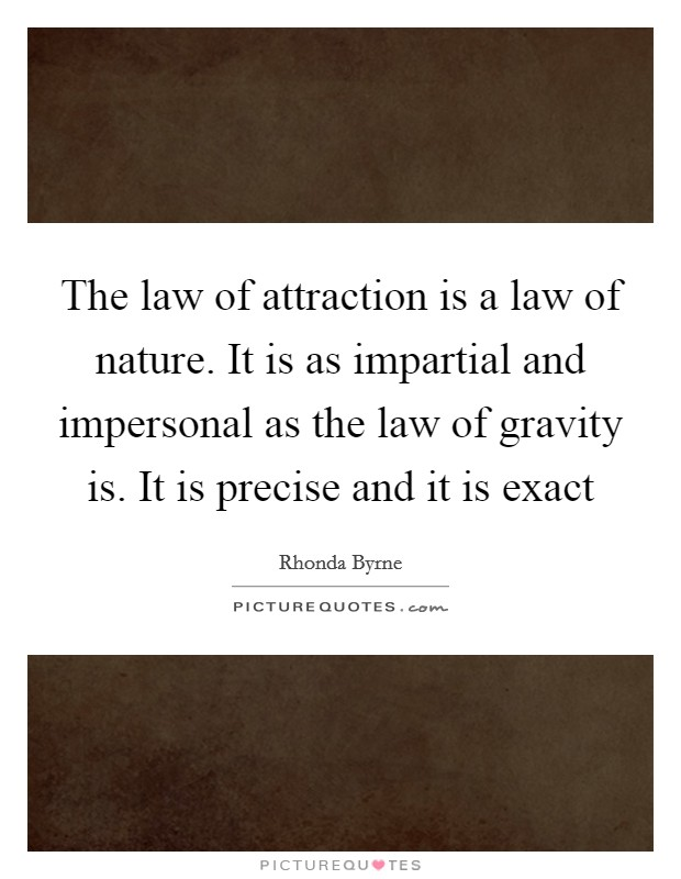 The law of attraction is a law of nature. It is as impartial and impersonal as the law of gravity is. It is precise and it is exact Picture Quote #1