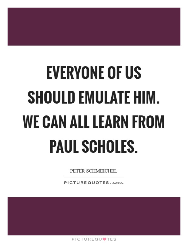 Everyone of us should emulate him. We can all learn from Paul Scholes Picture Quote #1