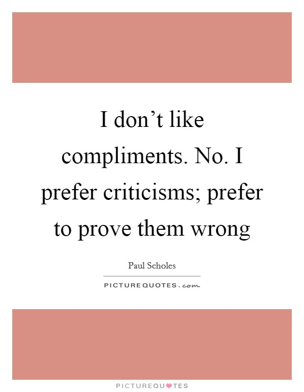 I don't like compliments. No. I prefer criticisms; prefer to prove them wrong Picture Quote #1