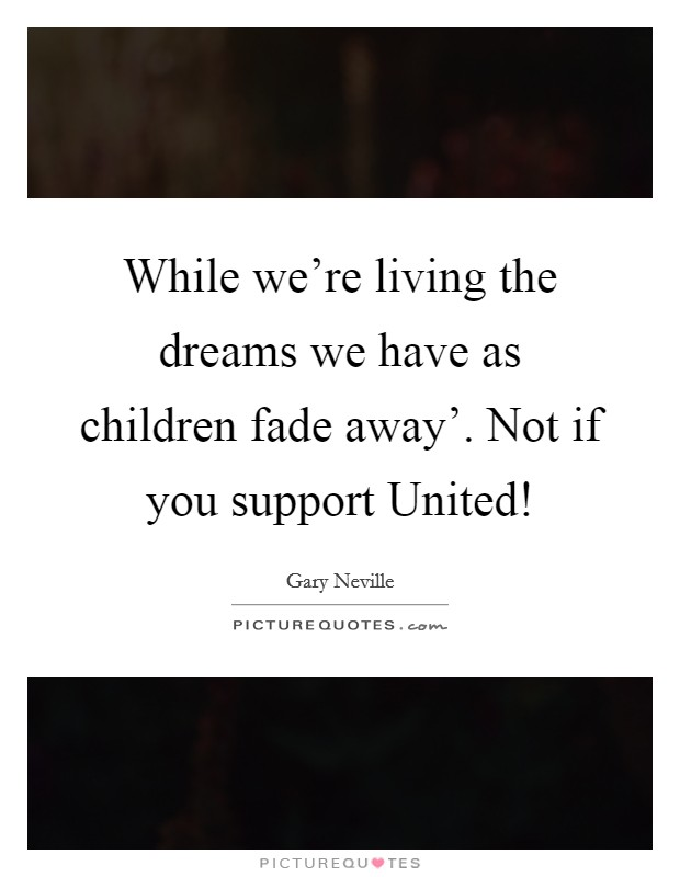 While we're living the dreams we have as children fade away'. Not if you support United! Picture Quote #1