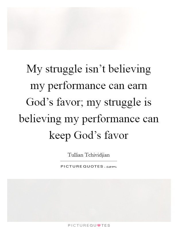My struggle isn't believing my performance can earn God's favor; my struggle is believing my performance can keep God's favor Picture Quote #1