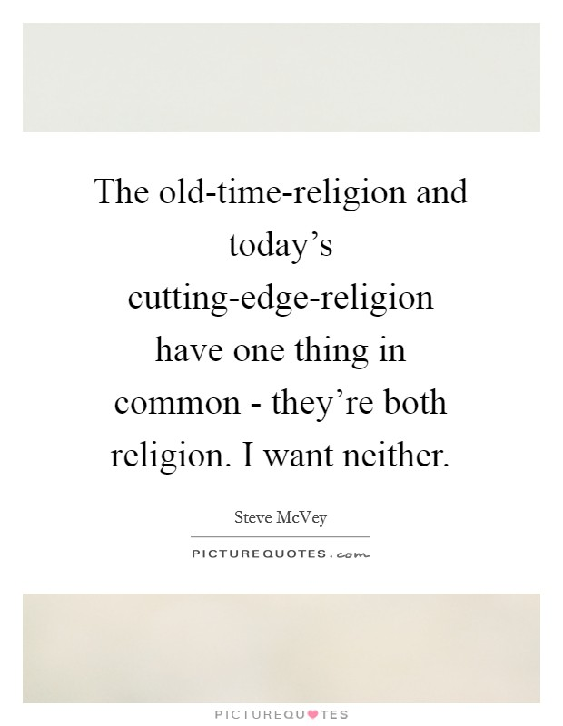 The old-time-religion and today's cutting-edge-religion have one thing in common - they're both religion. I want neither Picture Quote #1