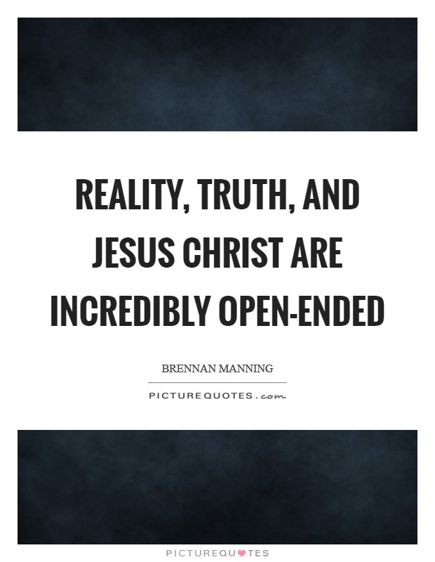 Reality, truth, and Jesus Christ are incredibly open-ended Picture Quote #1