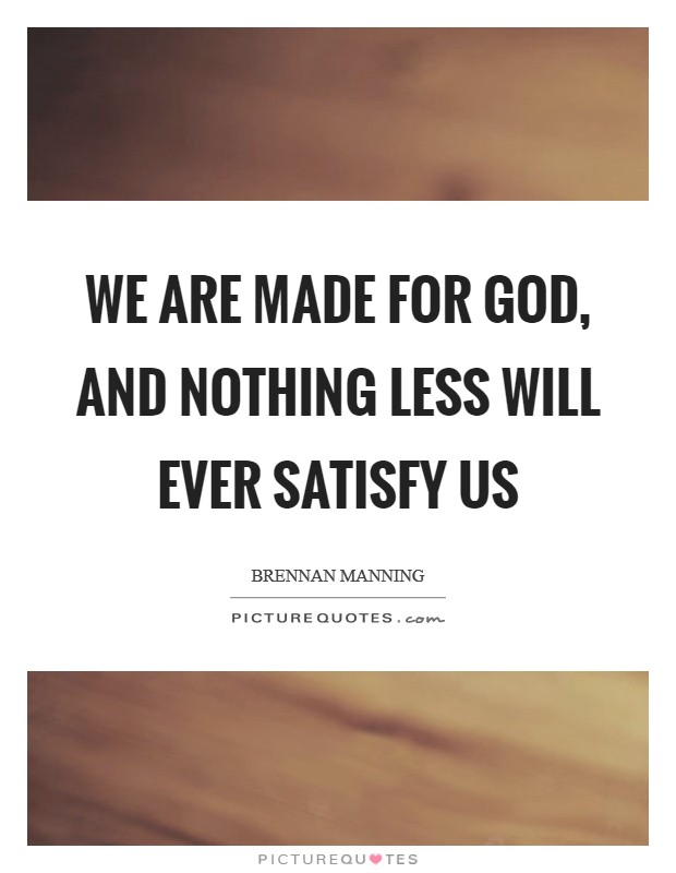 We are made for God, and nothing less will ever satisfy us Picture Quote #1