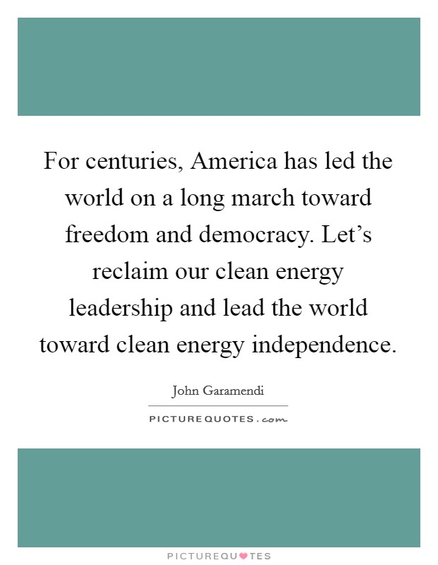 For centuries, America has led the world on a long march toward freedom and democracy. Let's reclaim our clean energy leadership and lead the world toward clean energy independence Picture Quote #1