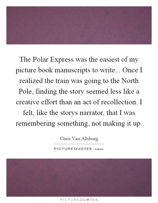 The Polar Express was the easiest of my picture book manuscripts to write... Once I realized the train was going to the North Pole, finding the story seemed less like a creative effort than an act of recollection. I felt, like the storys narrator, that I was remembering something, not making it up Picture Quote #1