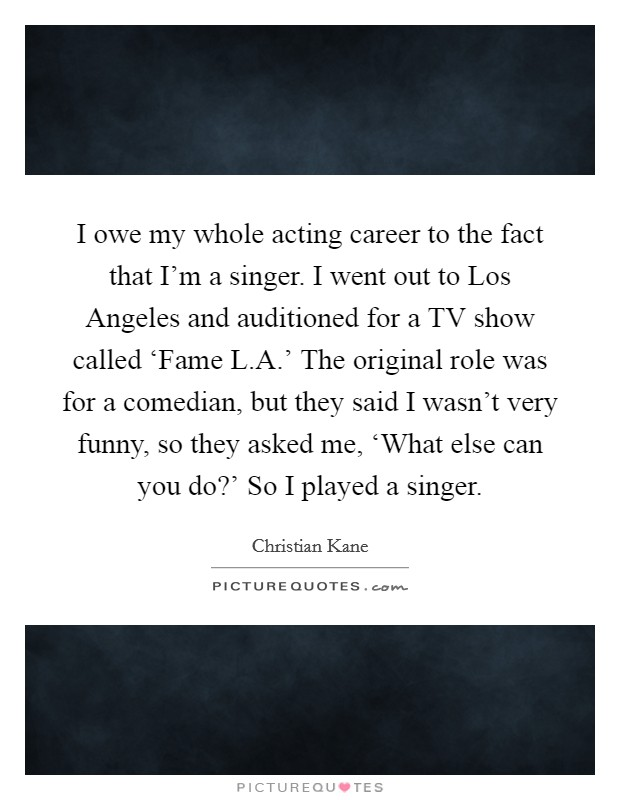 I owe my whole acting career to the fact that I'm a singer. I went out to Los Angeles and auditioned for a TV show called 'Fame L.A.' The original role was for a comedian, but they said I wasn't very funny, so they asked me, 'What else can you do?' So I played a singer Picture Quote #1