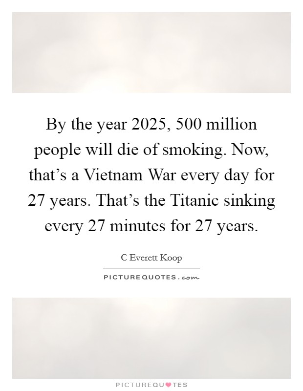 By the year 2025, 500 million people will die of smoking. Now, that's a Vietnam War every day for 27 years. That's the Titanic sinking every 27 minutes for 27 years Picture Quote #1