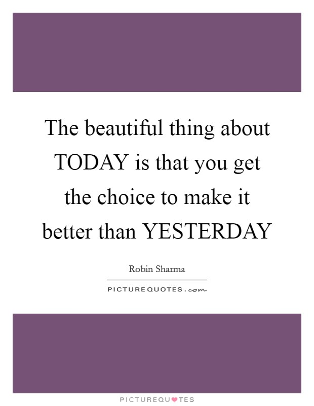 The beautiful thing about TODAY is that you get the choice to make it better than YESTERDAY Picture Quote #1