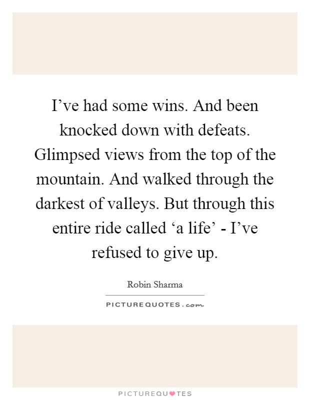I've had some wins. And been knocked down with defeats. Glimpsed views from the top of the mountain. And walked through the darkest of valleys. But through this entire ride called 'a life' - I've refused to give up Picture Quote #1
