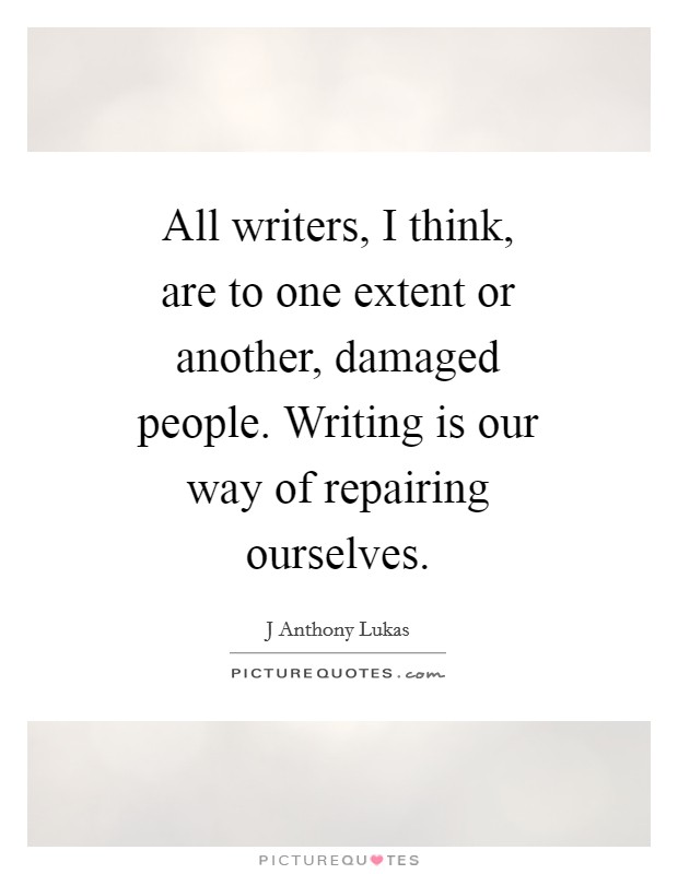 All writers, I think, are to one extent or another, damaged people. Writing is our way of repairing ourselves Picture Quote #1