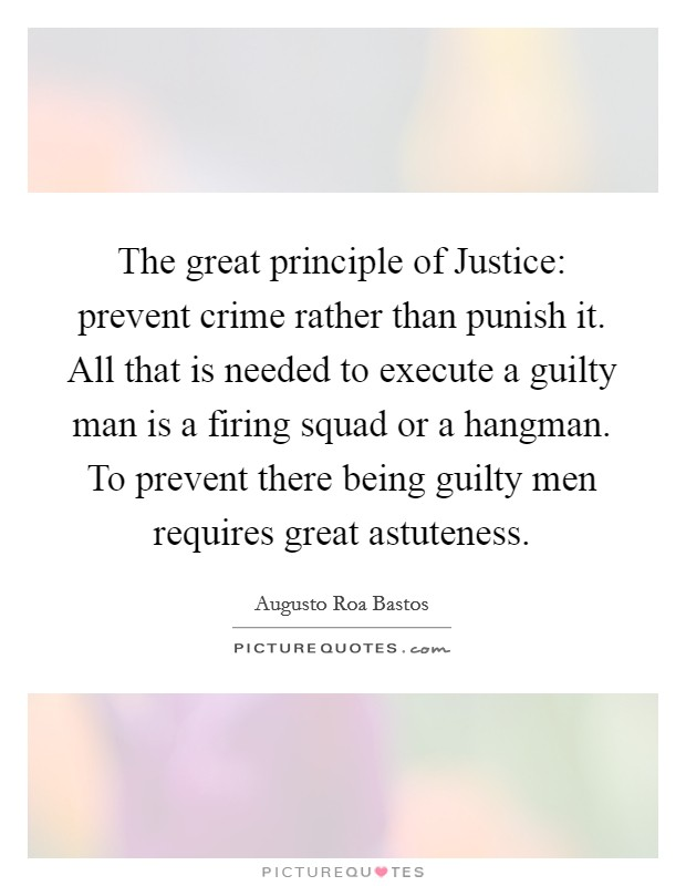 The great principle of Justice: prevent crime rather than punish it. All that is needed to execute a guilty man is a firing squad or a hangman. To prevent there being guilty men requires great astuteness Picture Quote #1