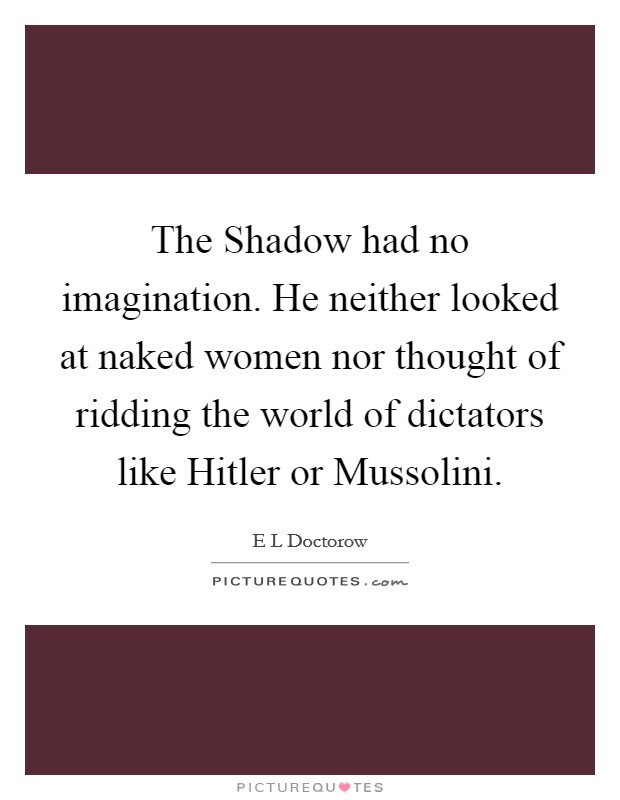 The Shadow had no imagination. He neither looked at naked women nor thought of ridding the world of dictators like Hitler or Mussolini Picture Quote #1