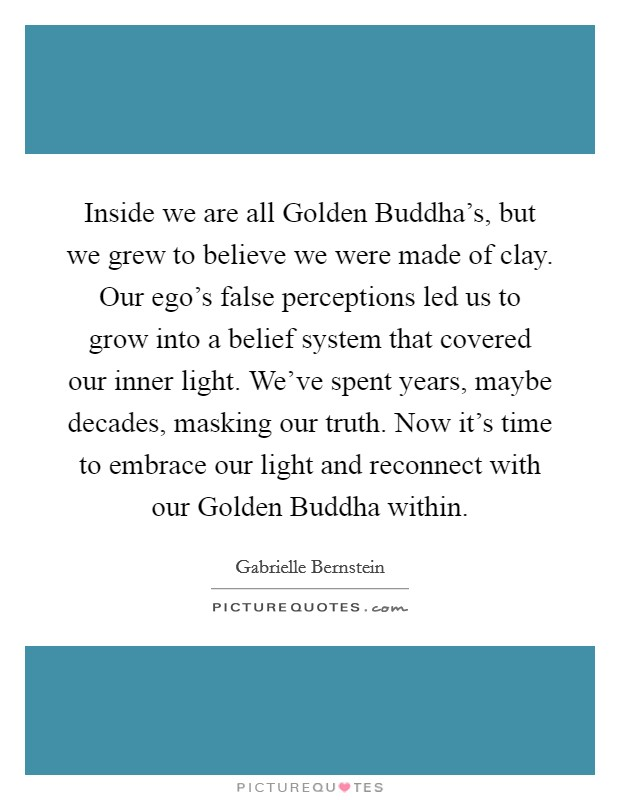 Inside we are all Golden Buddha's, but we grew to believe we were made of clay. Our ego's false perceptions led us to grow into a belief system that covered our inner light. We've spent years, maybe decades, masking our truth. Now it's time to embrace our light and reconnect with our Golden Buddha within Picture Quote #1