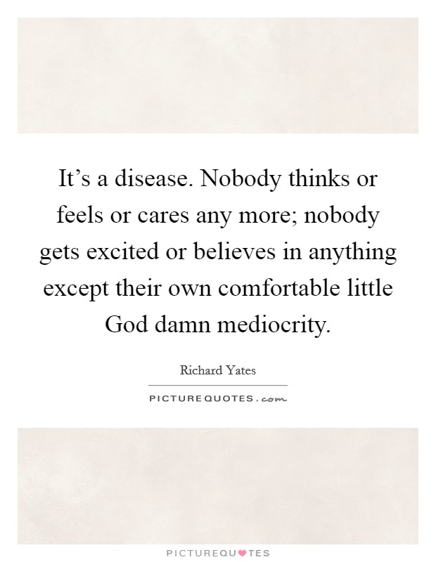 It's a disease. Nobody thinks or feels or cares any more; nobody gets excited or believes in anything except their own comfortable little God damn mediocrity Picture Quote #1