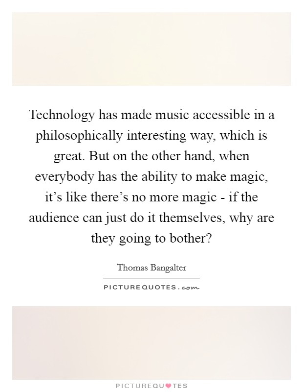 Technology has made music accessible in a philosophically interesting way, which is great. But on the other hand, when everybody has the ability to make magic, it's like there's no more magic - if the audience can just do it themselves, why are they going to bother? Picture Quote #1