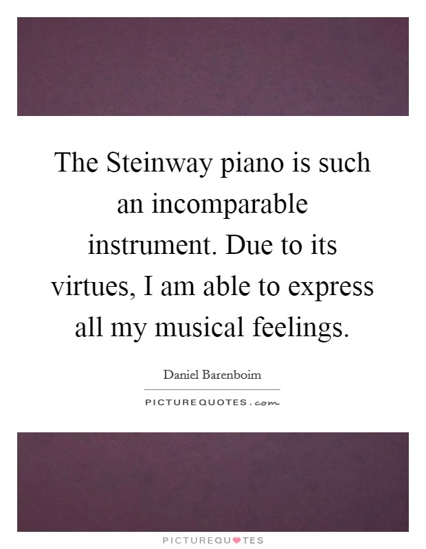 The Steinway piano is such an incomparable instrument. Due to its virtues, I am able to express all my musical feelings Picture Quote #1