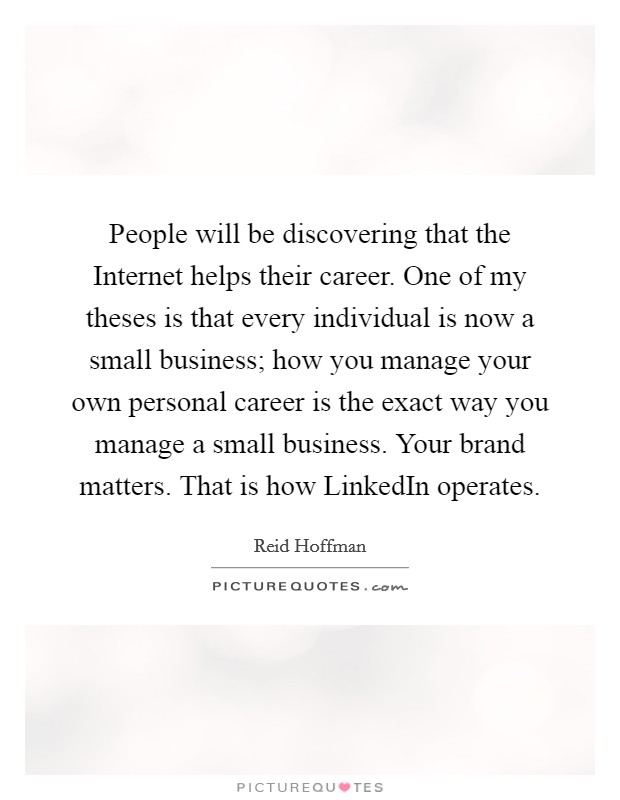 People will be discovering that the Internet helps their career. One of my theses is that every individual is now a small business; how you manage your own personal career is the exact way you manage a small business. Your brand matters. That is how LinkedIn operates Picture Quote #1