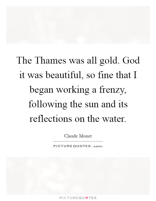 The Thames was all gold. God it was beautiful, so fine that I began working a frenzy, following the sun and its reflections on the water Picture Quote #1