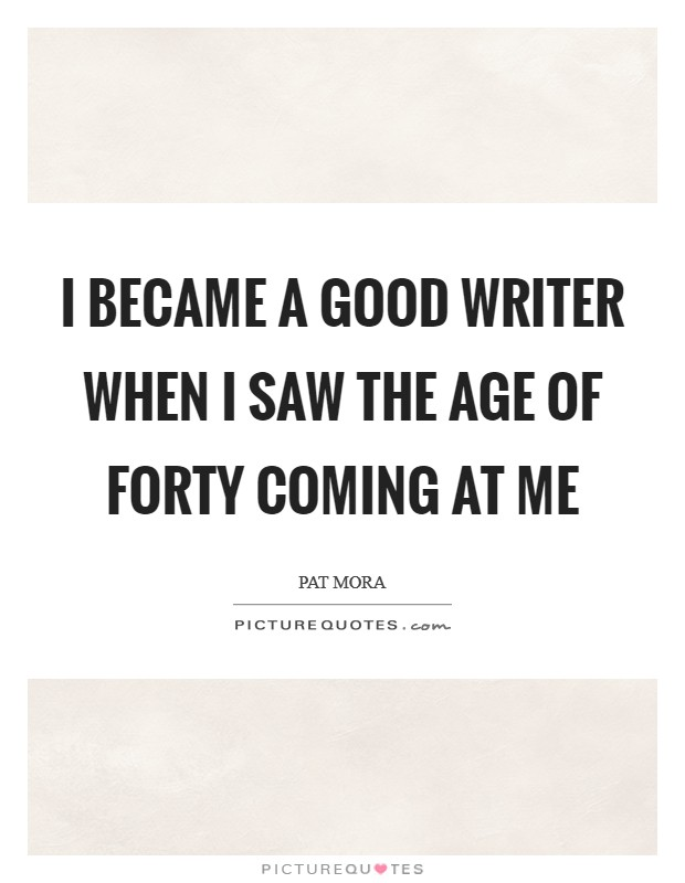 I became a good writer when I saw the age of forty coming at me Picture Quote #1