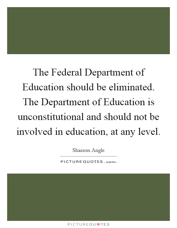 The Federal Department of Education should be eliminated. The Department of Education is unconstitutional and should not be involved in education, at any level Picture Quote #1