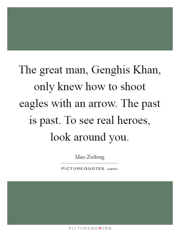 The great man, Genghis Khan, only knew how to shoot eagles with an arrow. The past is past. To see real heroes, look around you Picture Quote #1