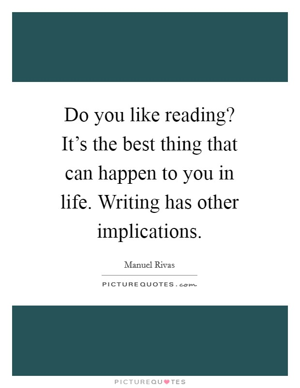 Do you like reading? It's the best thing that can happen to you in life. Writing has other implications Picture Quote #1
