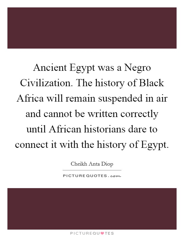 Ancient Egypt was a Negro Civilization. The history of Black Africa will remain suspended in air and cannot be written correctly until African historians dare to connect it with the history of Egypt Picture Quote #1