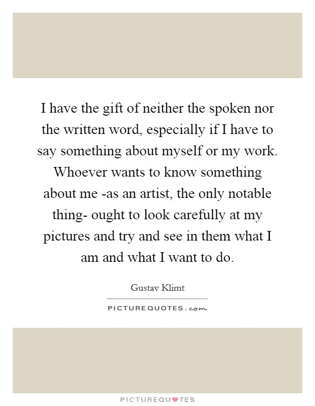 I have the gift of neither the spoken nor the written word, especially if I have to say something about myself or my work. Whoever wants to know something about me -as an artist, the only notable thing- ought to look carefully at my pictures and try and see in them what I am and what I want to do Picture Quote #1