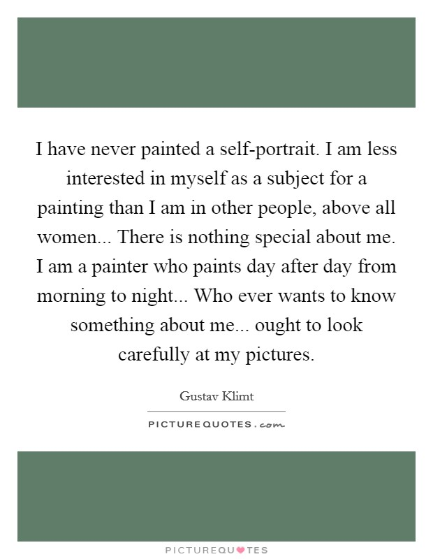 I have never painted a self-portrait. I am less interested in myself as a subject for a painting than I am in other people, above all women... There is nothing special about me. I am a painter who paints day after day from morning to night... Who ever wants to know something about me... ought to look carefully at my pictures Picture Quote #1