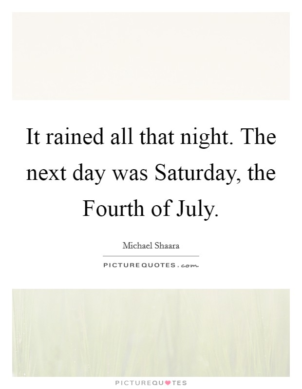 It rained all that night. The next day was Saturday, the Fourth of July Picture Quote #1