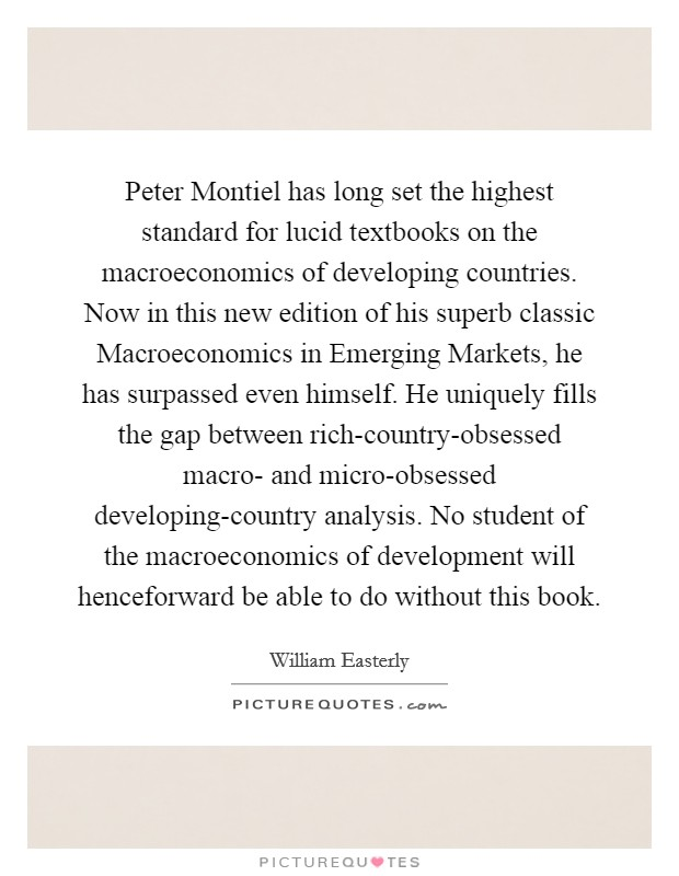 Peter Montiel has long set the highest standard for lucid textbooks on the macroeconomics of developing countries. Now in this new edition of his superb classic Macroeconomics in Emerging Markets, he has surpassed even himself. He uniquely fills the gap between rich-country-obsessed macro- and micro-obsessed developing-country analysis. No student of the macroeconomics of development will henceforward be able to do without this book Picture Quote #1