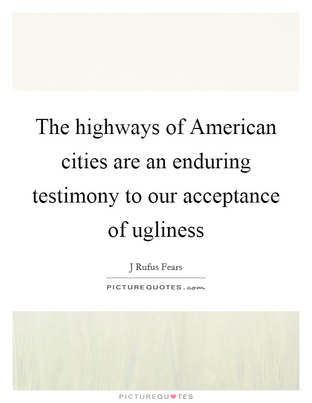 The highways of American cities are an enduring testimony to our acceptance of ugliness Picture Quote #1