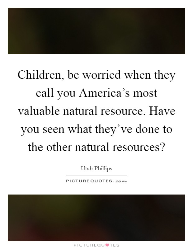 Children, be worried when they call you America's most valuable natural resource. Have you seen what they've done to the other natural resources? Picture Quote #1