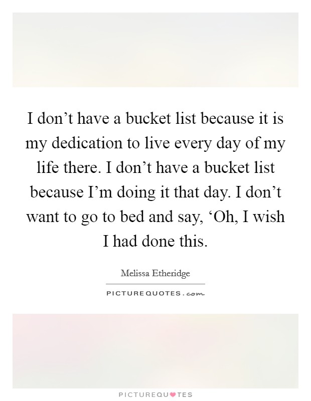 I don't have a bucket list because it is my dedication to live every day of my life there. I don't have a bucket list because I'm doing it that day. I don't want to go to bed and say, 'Oh, I wish I had done this Picture Quote #1