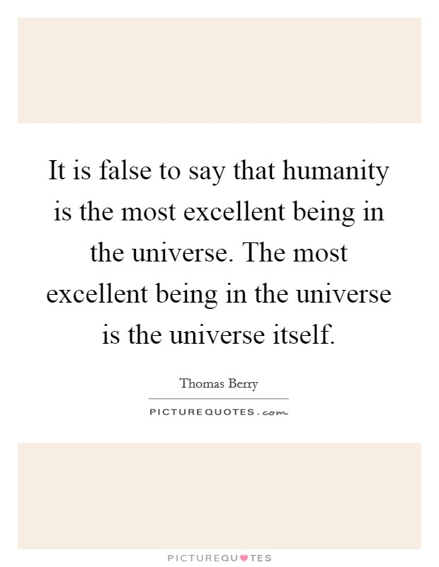 It is false to say that humanity is the most excellent being in the universe. The most excellent being in the universe is the universe itself Picture Quote #1