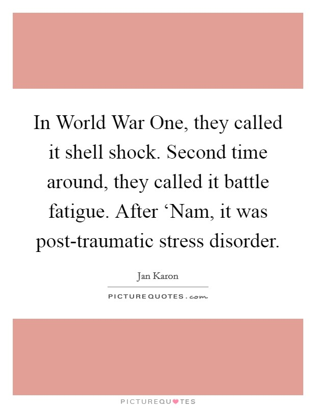 In World War One, they called it shell shock. Second time around, they called it battle fatigue. After 'Nam, it was post-traumatic stress disorder Picture Quote #1