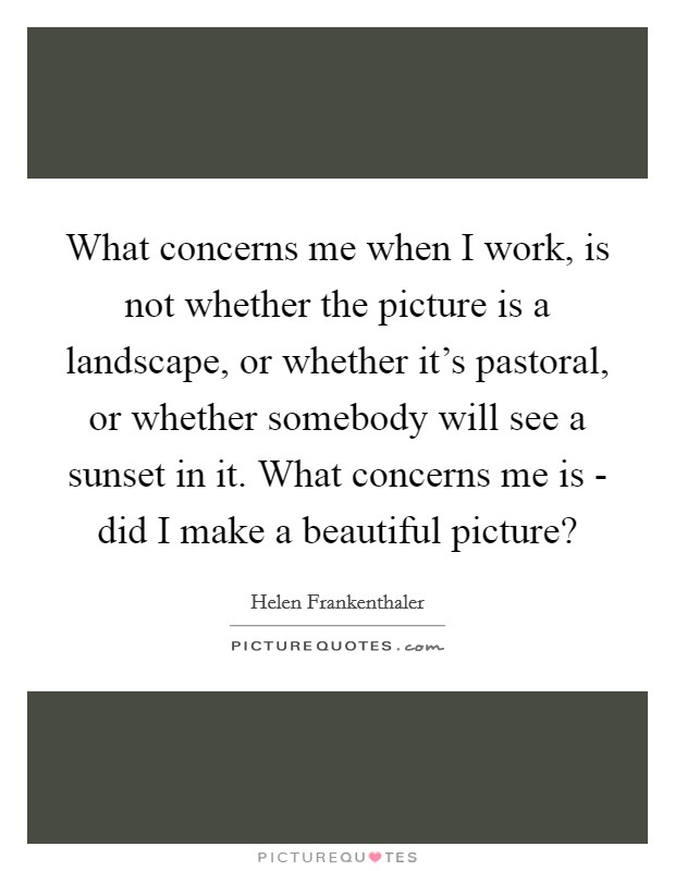 What concerns me when I work, is not whether the picture is a landscape, or whether it's pastoral, or whether somebody will see a sunset in it. What concerns me is - did I make a beautiful picture? Picture Quote #1