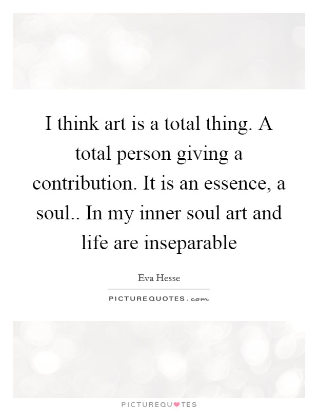 I think art is a total thing. A total person giving a contribution. It is an essence, a soul.. In my inner soul art and life are inseparable Picture Quote #1