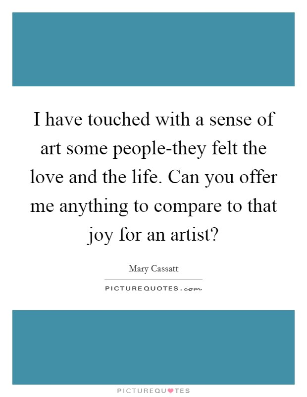 I have touched with a sense of art some people-they felt the love and the life. Can you offer me anything to compare to that joy for an artist? Picture Quote #1