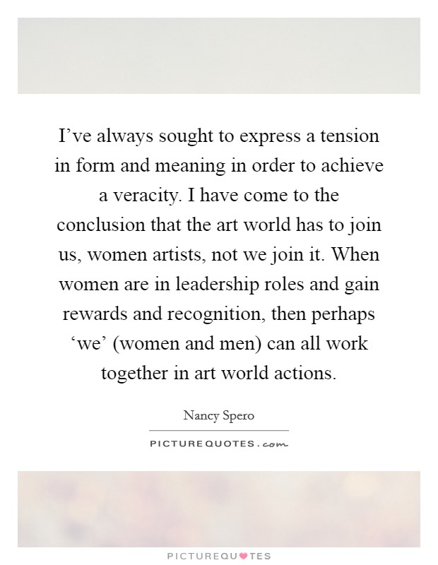 I've always sought to express a tension in form and meaning in order to achieve a veracity. I have come to the conclusion that the art world has to join us, women artists, not we join it. When women are in leadership roles and gain rewards and recognition, then perhaps 'we' (women and men) can all work together in art world actions Picture Quote #1