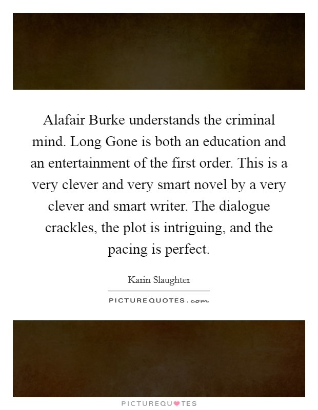 Alafair Burke understands the criminal mind. Long Gone is both an education and an entertainment of the first order. This is a very clever and very smart novel by a very clever and smart writer. The dialogue crackles, the plot is intriguing, and the pacing is perfect Picture Quote #1