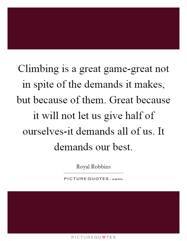 Climbing is a great game-great not in spite of the demands it makes, but because of them. Great because it will not let us give half of ourselves-it demands all of us. It demands our best Picture Quote #1